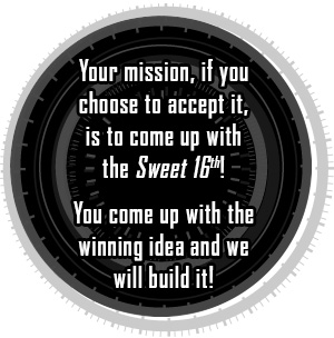 Your mission, if you chose to accept it, is to come up with the Sweet 16th! You come up withthe winning idea and we will build it!