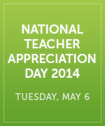 National Teacher Appreciation Day 2014 - Tuesday, May 6