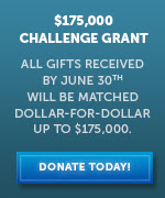 $175,000 Challenge Grant | All gifts received by June 30th will be matched dollar-for-dollar up to $175,000.